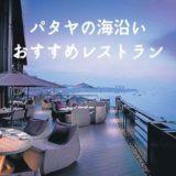 【13選】パタヤのおすすめレストラン。海沿いオーシャンビューで雰囲気が良い場所を紹介します。